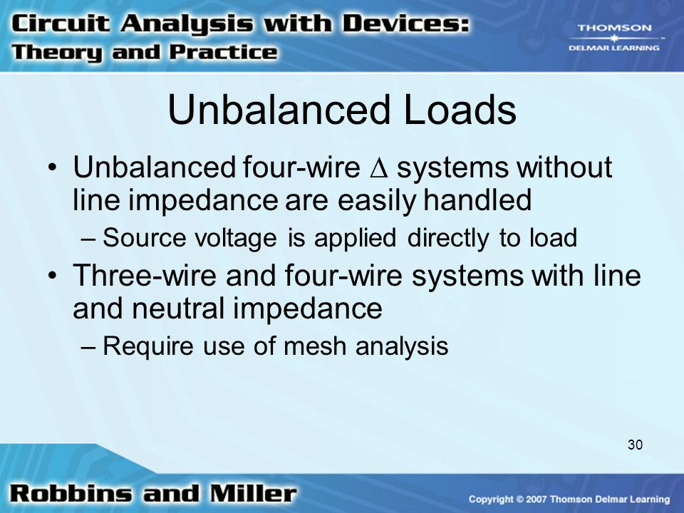 30 Unbalanced Loads Unbalanced four-wire  systems without line impedance are easily handled –Source voltage is applied directly to load Three-wire and four-wire systems with line and neutral impedance –Require use of mesh analysis
