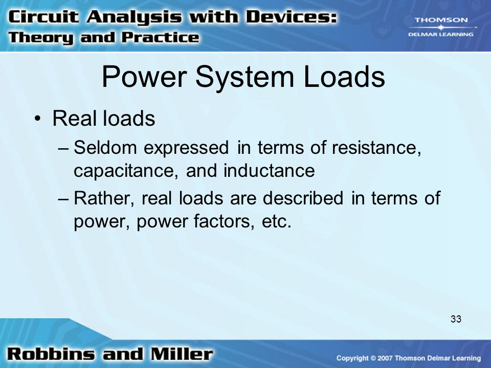 33 Power System Loads Real loads –Seldom expressed in terms of resistance, capacitance, and inductance –Rather, real loads are described in terms of power, power factors, etc.
