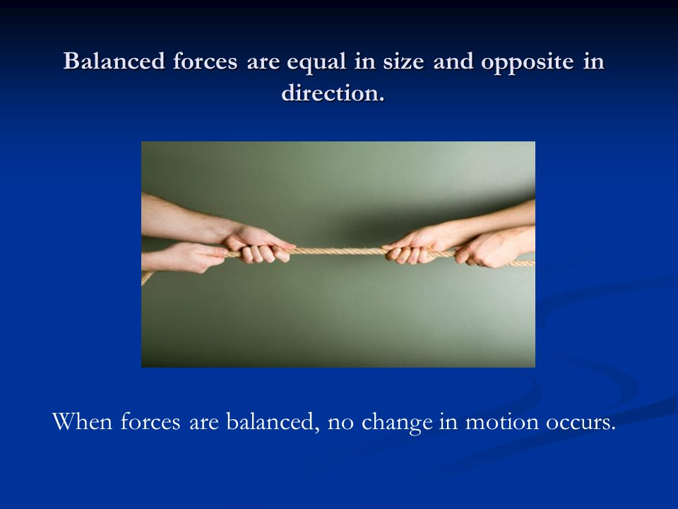 Balanced forces are equal in size and opposite in direction.