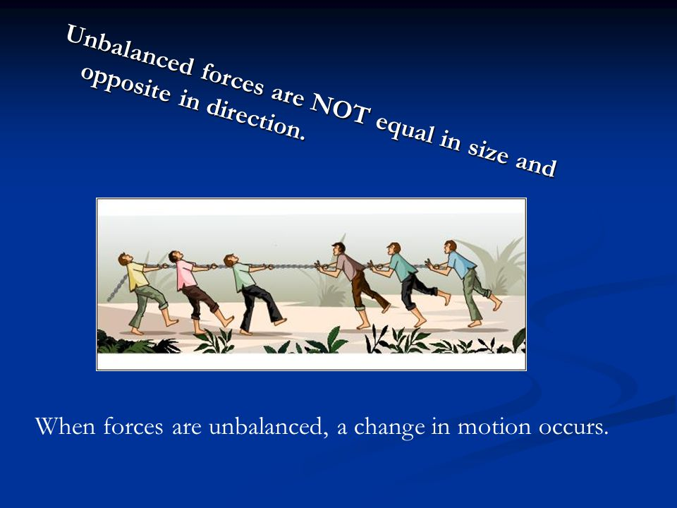 Unbalanced forces are NOT equal in size and opposite in direction.