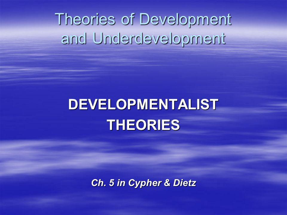 Theories of Development and Underdevelopment DEVELOPMENTALISTTHEORIES Ch. 5 in Cypher & Dietz