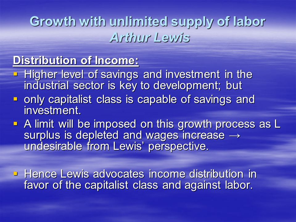 Growth with unlimited supply of labor Arthur Lewis Distribution of Income:  Higher level of savings and investment in the industrial sector is key to