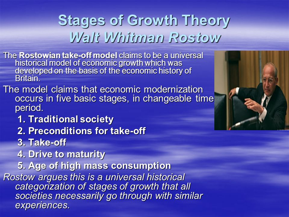 Stages of Growth Theory Walt Whitman Rostow The Rostowian take-off model claims to be a universal historical model of economic growth which was develo