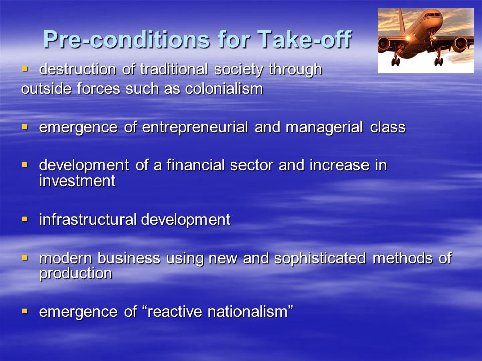 Pre-conditions for Take-off  destruction of traditional society through outside forces such as colonialism  emergence of entrepreneurial and manager