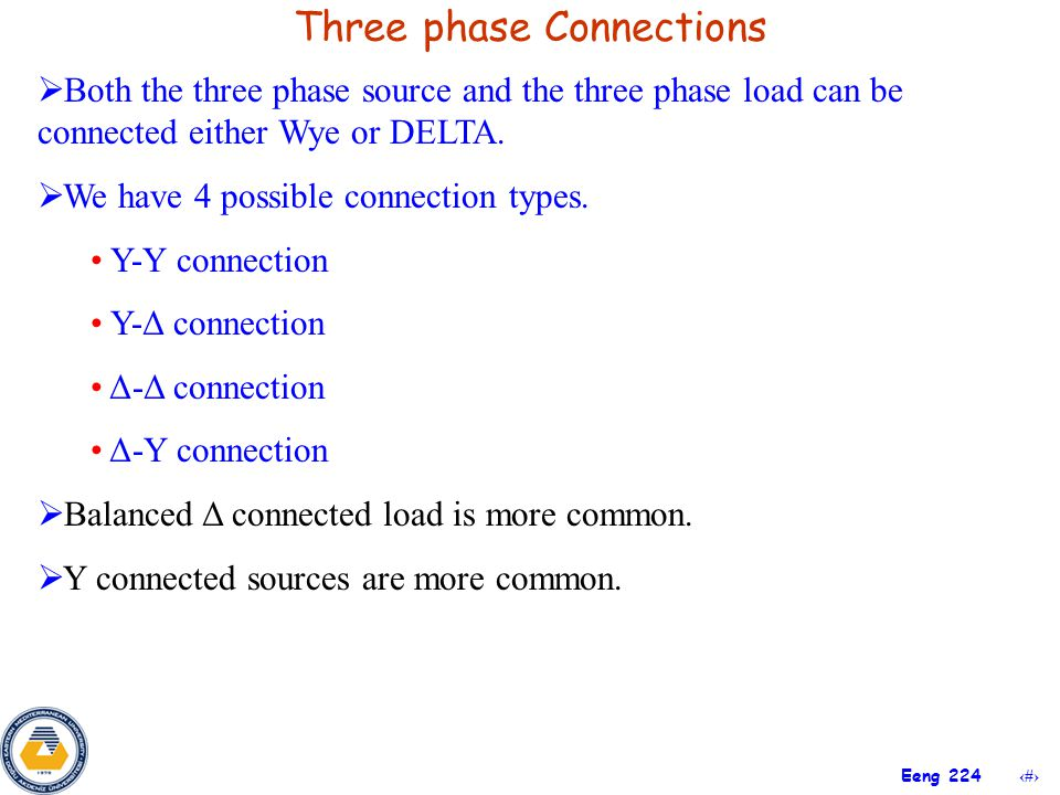 11 Eeng 224 Three phase Connections  Both the three phase source and the three phase load can be connected either Wye or DELTA.  We have 4 possible