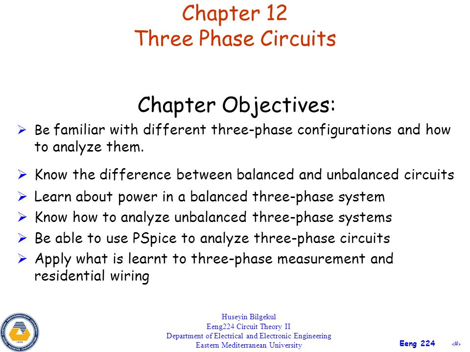 22 Eeng 224 Chapter 12 Three Phase Circuits Huseyin Bilgekul Eeng224 Circuit Theory II Department of Electrical and Electronic Engineering Eastern Mediterranean University Chapter Objectives:  Be familiar with different three-phase configurations and how to analyze them.