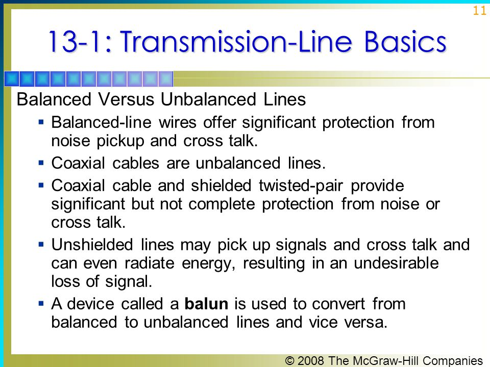 © 2008 The McGraw-Hill Companies 11 13-1: Transmission-Line Basics Balanced Versus Unbalanced Lines  Balanced-line wires offer significant protection from noise pickup and cross talk.