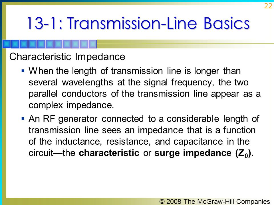 © 2008 The McGraw-Hill Companies 22 13-1: Transmission-Line Basics Characteristic Impedance  When the length of transmission line is longer than several wavelengths at the signal frequency, the two parallel conductors of the transmission line appear as a complex impedance.
