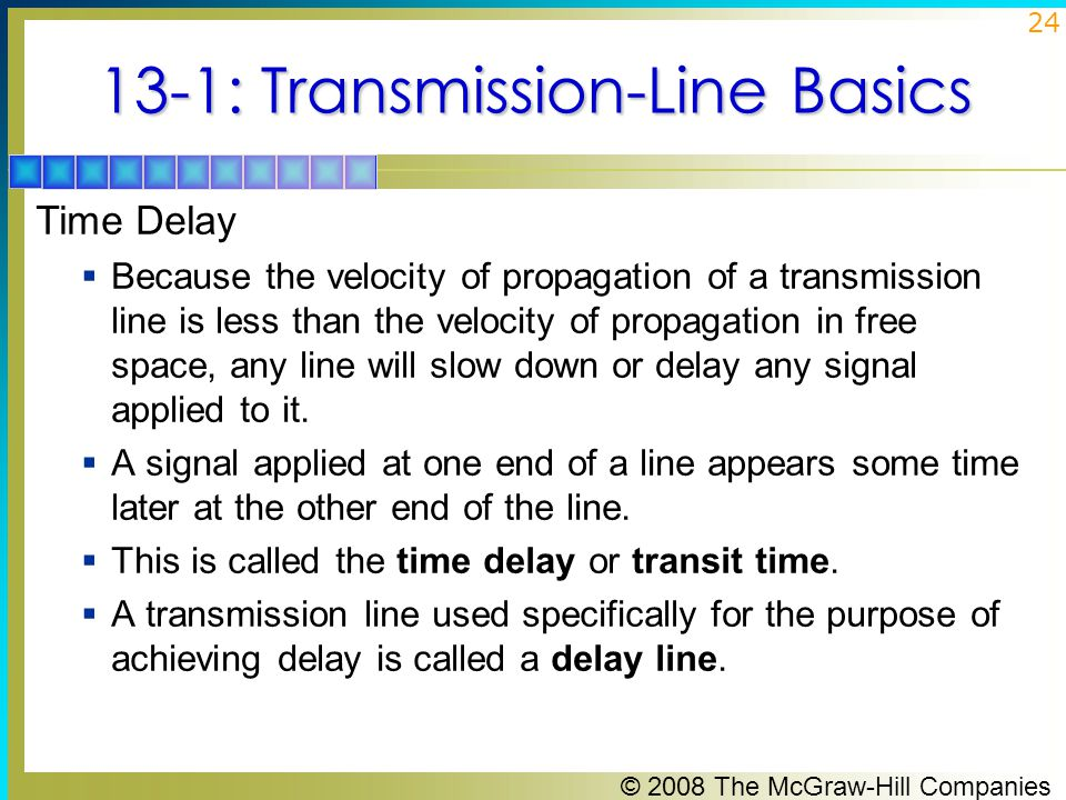 © 2008 The McGraw-Hill Companies 24 13-1: Transmission-Line Basics Time Delay  Because the velocity of propagation of a transmission line is less than the velocity of propagation in free space, any line will slow down or delay any signal applied to it.