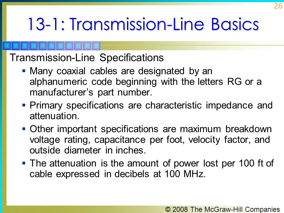 © 2008 The McGraw-Hill Companies 26 13-1: Transmission-Line Basics Transmission-Line Specifications  Many coaxial cables are designated by an alphanumeric code beginning with the letters RG or a manufacturer's part number.