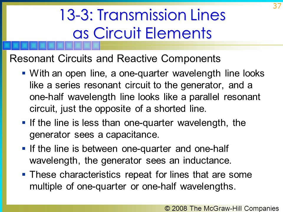 © 2008 The McGraw-Hill Companies 37 13-3: Transmission Lines as Circuit Elements Resonant Circuits and Reactive Components  With an open line, a one-quarter wavelength line looks like a series resonant circuit to the generator, and a one-half wavelength line looks like a parallel resonant circuit, just the opposite of a shorted line.