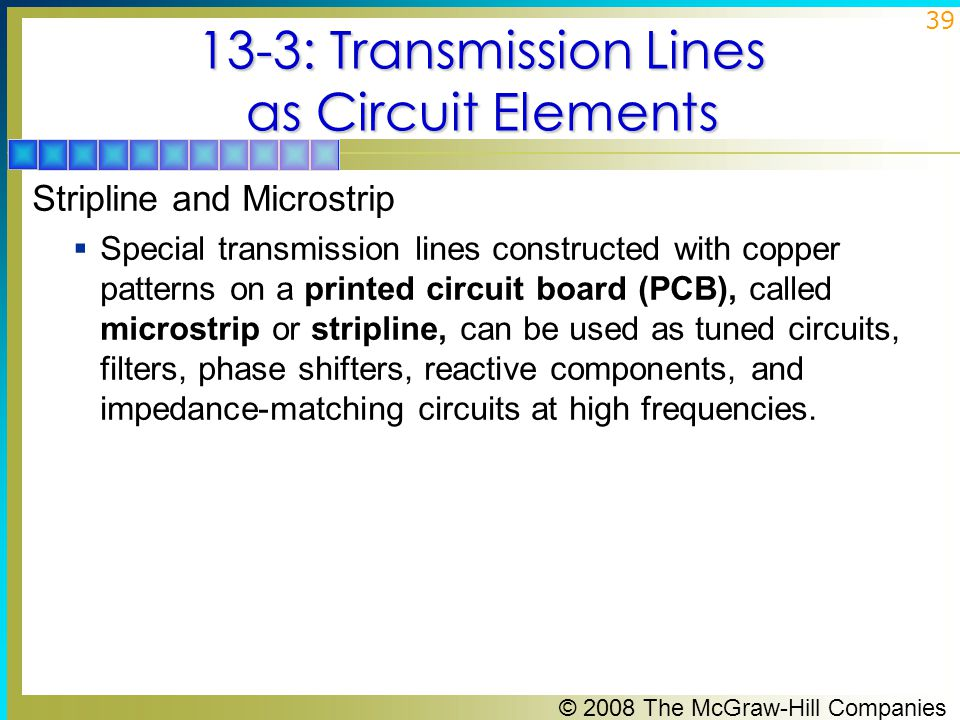 © 2008 The McGraw-Hill Companies 39 13-3: Transmission Lines as Circuit Elements Stripline and Microstrip  Special transmission lines constructed with copper patterns on a printed circuit board (PCB), called microstrip or stripline, can be used as tuned circuits, filters, phase shifters, reactive components, and impedance-matching circuits at high frequencies.