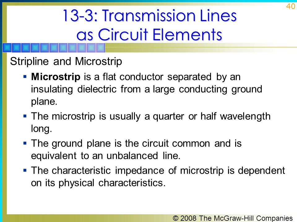 © 2008 The McGraw-Hill Companies 40 13-3: Transmission Lines as Circuit Elements Stripline and Microstrip  Microstrip is a flat conductor separated by an insulating dielectric from a large conducting ground plane.