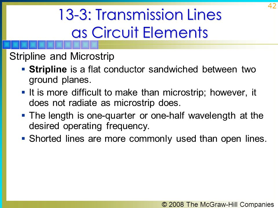 © 2008 The McGraw-Hill Companies 42 13-3: Transmission Lines as Circuit Elements Stripline and Microstrip  Stripline is a flat conductor sandwiched between two ground planes.