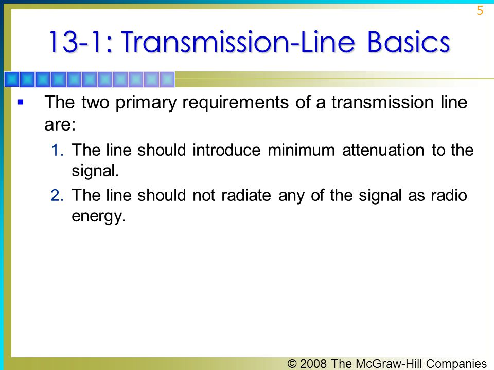 © 2008 The McGraw-Hill Companies 5 13-1: Transmission-Line Basics  The two primary requirements of a transmission line are: 1.