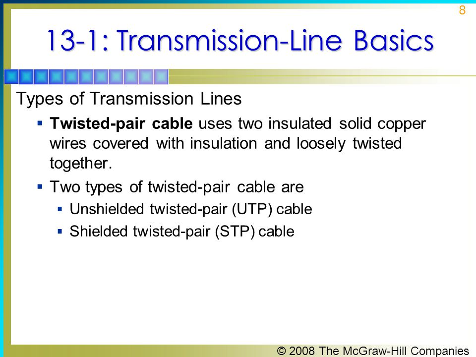 © 2008 The McGraw-Hill Companies 8 13-1: Transmission-Line Basics Types of Transmission Lines  Twisted-pair cable uses two insulated solid copper wires covered with insulation and loosely twisted together.