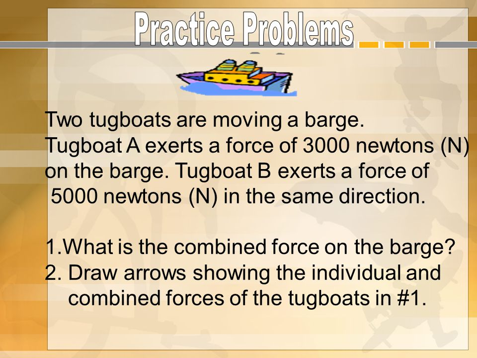 Two tugboats are moving a barge. Tugboat A exerts a force of 3000 newtons (N) on the barge. Tugboat B exerts a force of 5000 newtons (N) in the same d