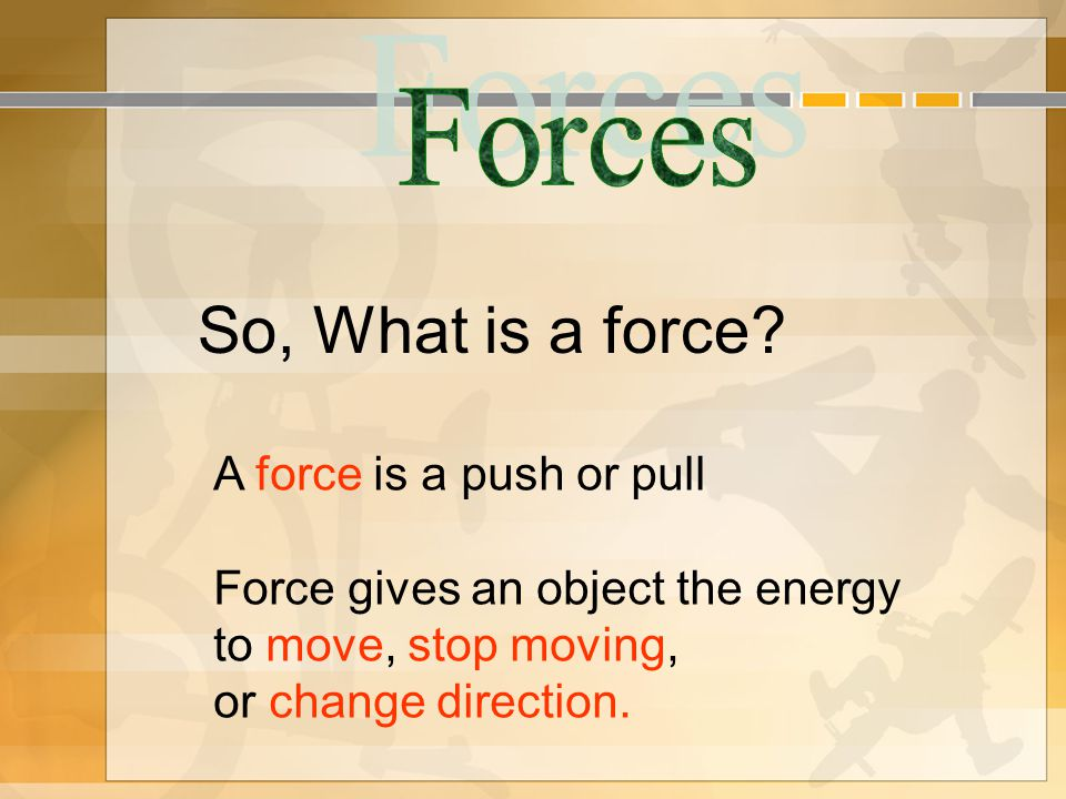 So, What is a force? A force is a push or pull Force gives an object the energy to move, stop moving, or change direction.
