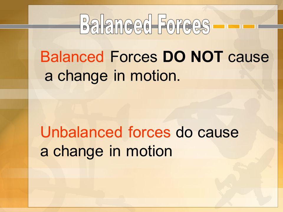 Balanced Forces DO NOT cause a change in motion. Unbalanced forces do cause a change in motion