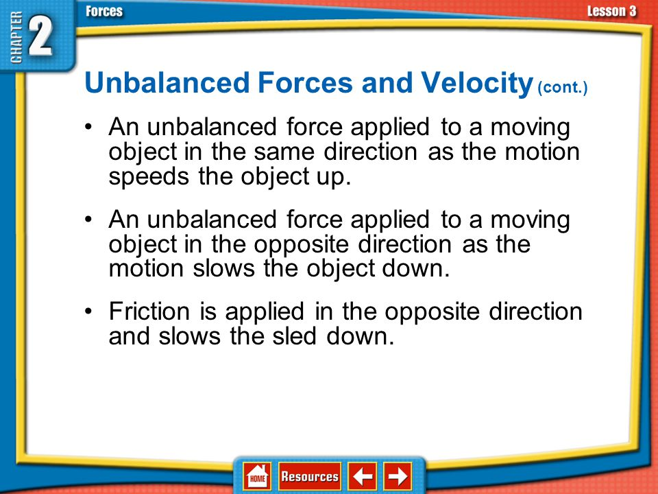 Unbalanced Forces and Velocity (cont.) An unbalanced force applied to a moving object in the same direction as the motion speeds the object up.