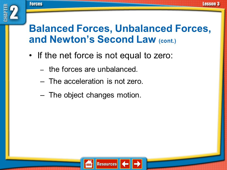 Balanced Forces, Unbalanced Forces, and Newton's Second Law (cont.) If the net force is not equal to zero: – the forces are unbalanced.
