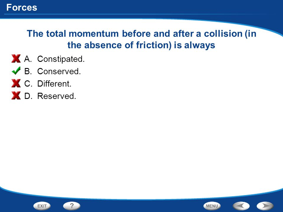 Forces The total momentum before and after a collision (in the absence of friction) is always A.Constipated. B.Conserved. C.Different. D.Reserved.