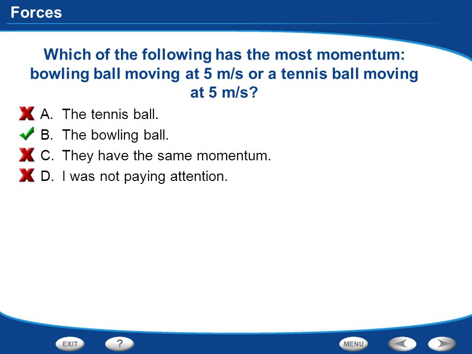 Forces Which of the following has the most momentum: bowling ball moving at 5 m/s or a tennis ball moving at 5 m/s? A.The tennis ball. B.The bowling b