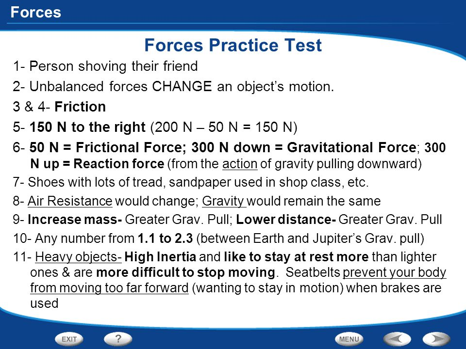 Forces Forces Practice Test 1- Person shoving their friend 2- Unbalanced forces CHANGE an object's motion. 3 & 4- Friction 5- 150 N to the right (200