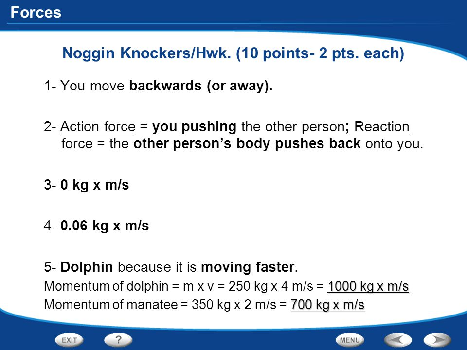 Forces Noggin Knockers/Hwk. (10 points- 2 pts. each) 1- You move backwards (or away). 2- Action force = you pushing the other person; Reaction force =