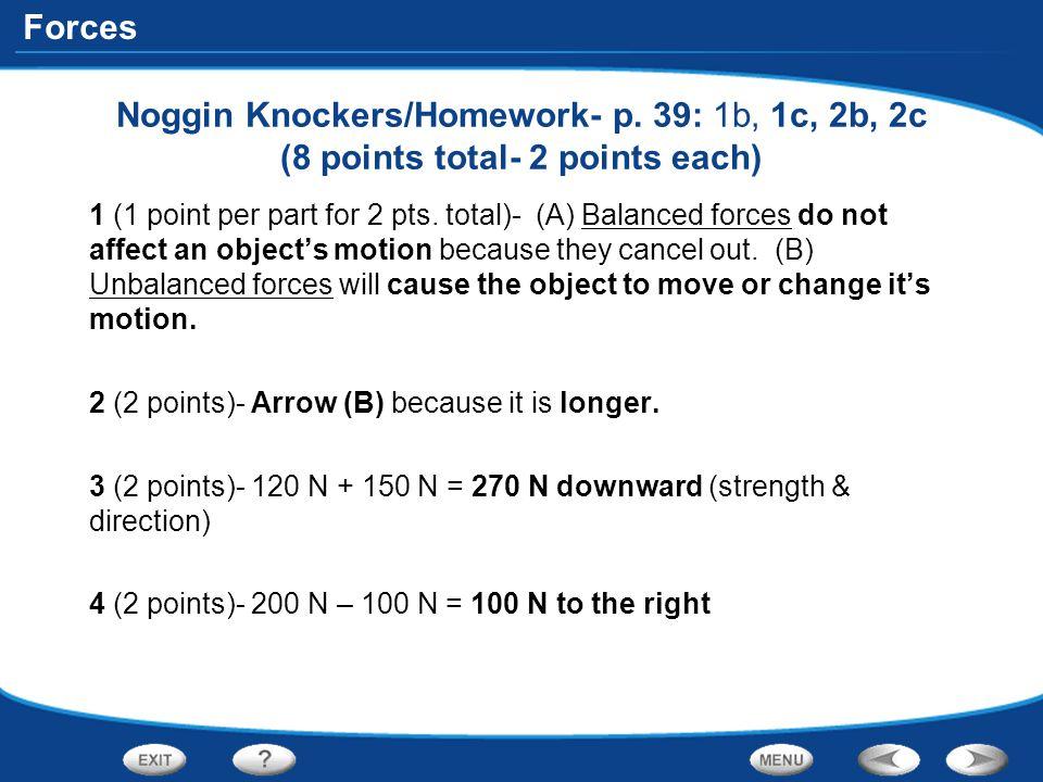 Forces Noggin Knockers/Homework- p. 39: 1b, 1c, 2b, 2c (8 points total- 2 points each) 1 (1 point per part for 2 pts. total)- (A) Balanced forces do n