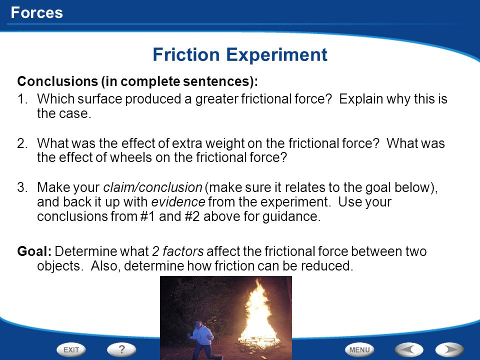 Forces Friction Experiment Conclusions (in complete sentences): 1.Which surface produced a greater frictional force? Explain why this is the case. 2.W