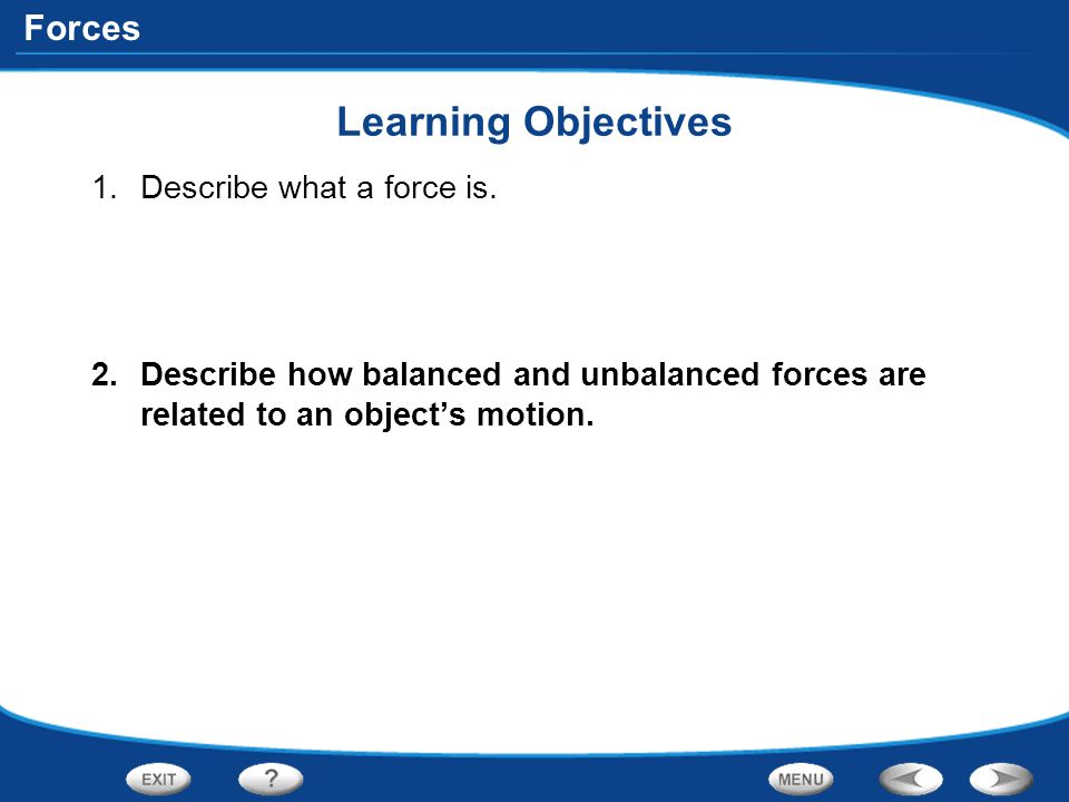 Forces Learning Objectives 1.Describe what a force is. 2.Describe how balanced and unbalanced forces are related to an object's motion.