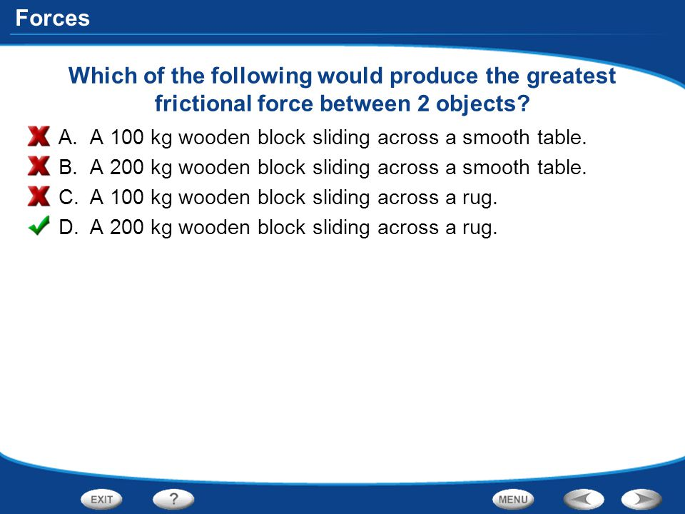 Forces Which of the following would produce the greatest frictional force between 2 objects? A.A 100 kg wooden block sliding across a smooth table. B.