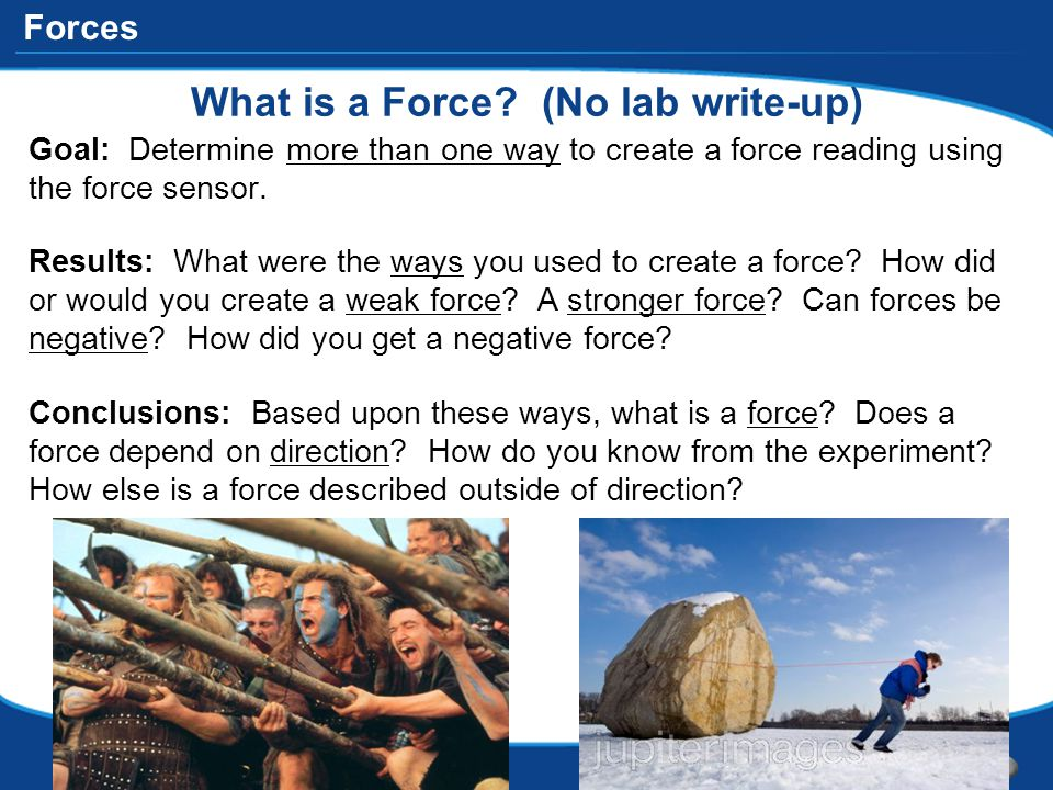 Forces What is a Force? (No lab write-up) Goal: Determine more than one way to create a force reading using the force sensor. Results: What were the w