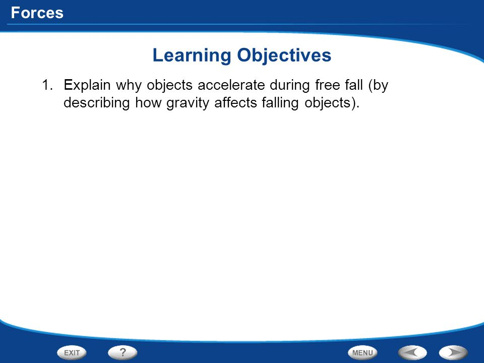 Forces Learning Objectives 1.Explain why objects accelerate during free fall (by describing how gravity affects falling objects).