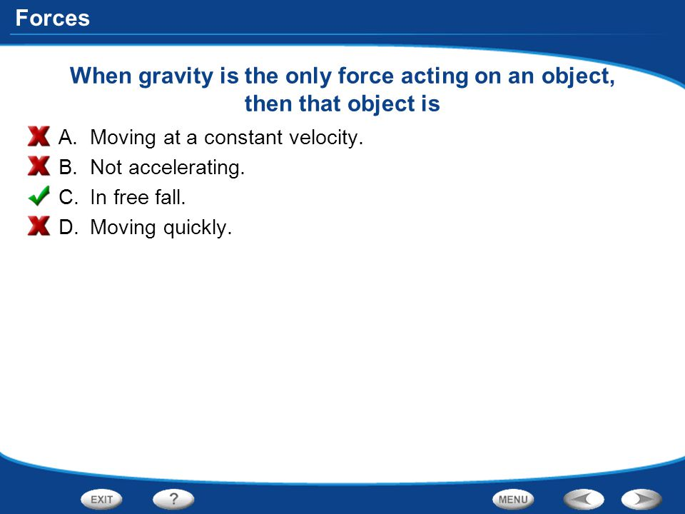 Forces When gravity is the only force acting on an object, then that object is A.Moving at a constant velocity. B.Not accelerating. C.In free fall. D.