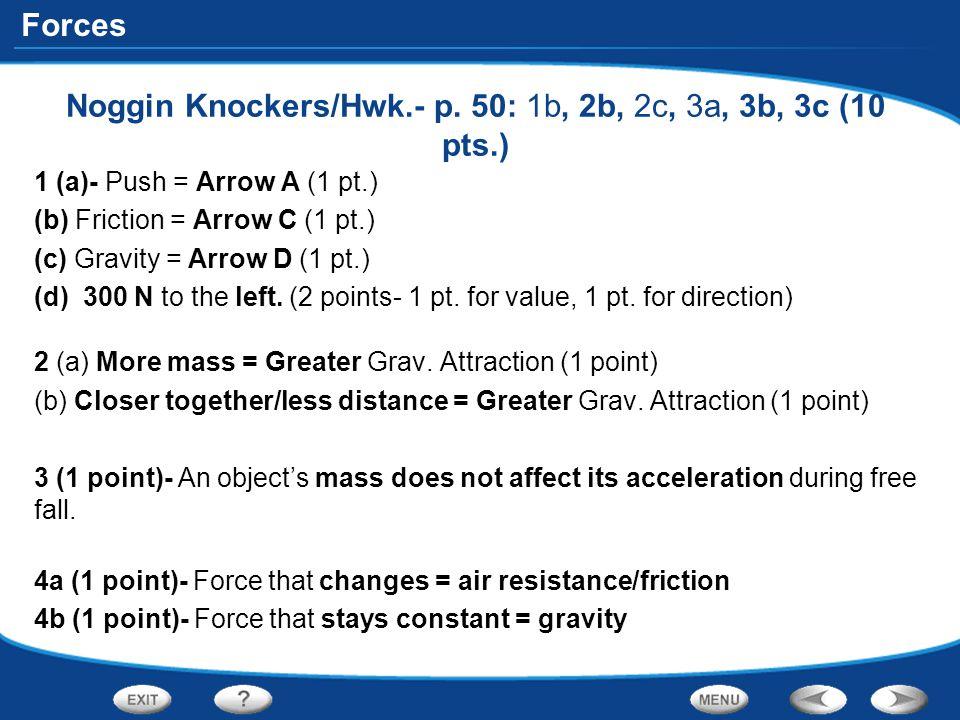 Forces Noggin Knockers/Hwk.- p. 50: 1b, 2b, 2c, 3a, 3b, 3c (10 pts.) 1 (a)- Push = Arrow A (1 pt.) (b) Friction = Arrow C (1 pt.) (c) Gravity = Arrow