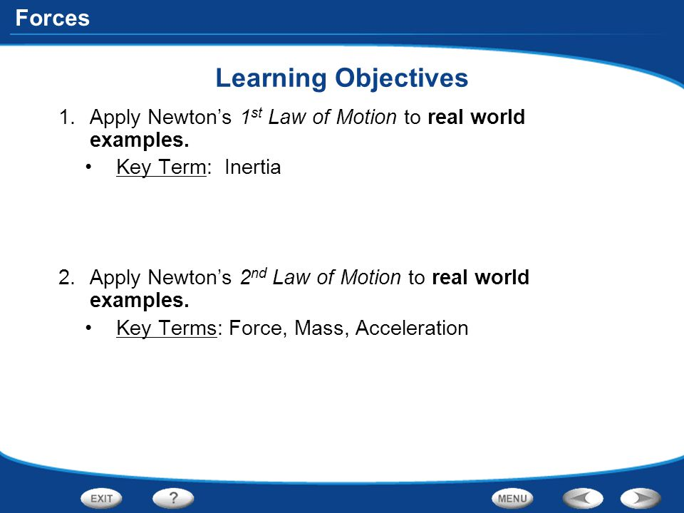 Forces Learning Objectives 1.Apply Newton's 1 st Law of Motion to real world examples. Key Term: Inertia 2.Apply Newton's 2 nd Law of Motion to real w