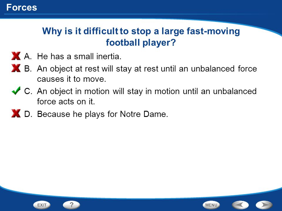 Forces Why is it difficult to stop a large fast-moving football player? A.He has a small inertia. B.An object at rest will stay at rest until an unbal