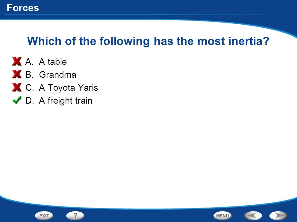 Forces Which of the following has the most inertia? A.A table B.Grandma C.A Toyota Yaris D.A freight train