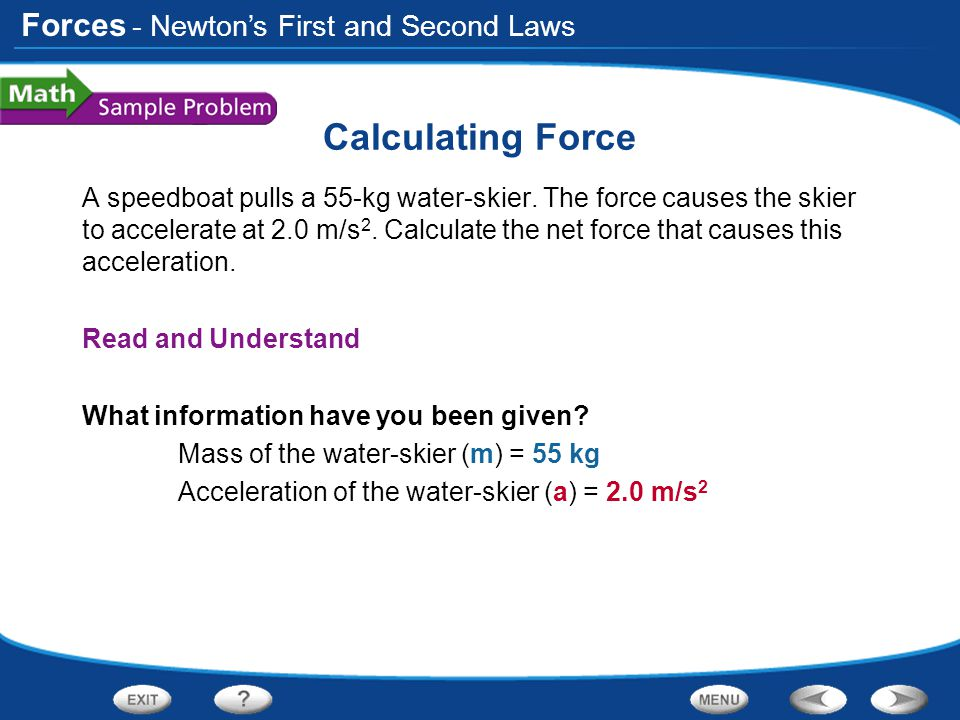 Forces Calculating Force A speedboat pulls a 55-kg water-skier. The force causes the skier to accelerate at 2.0 m/s 2. Calculate the net force that ca