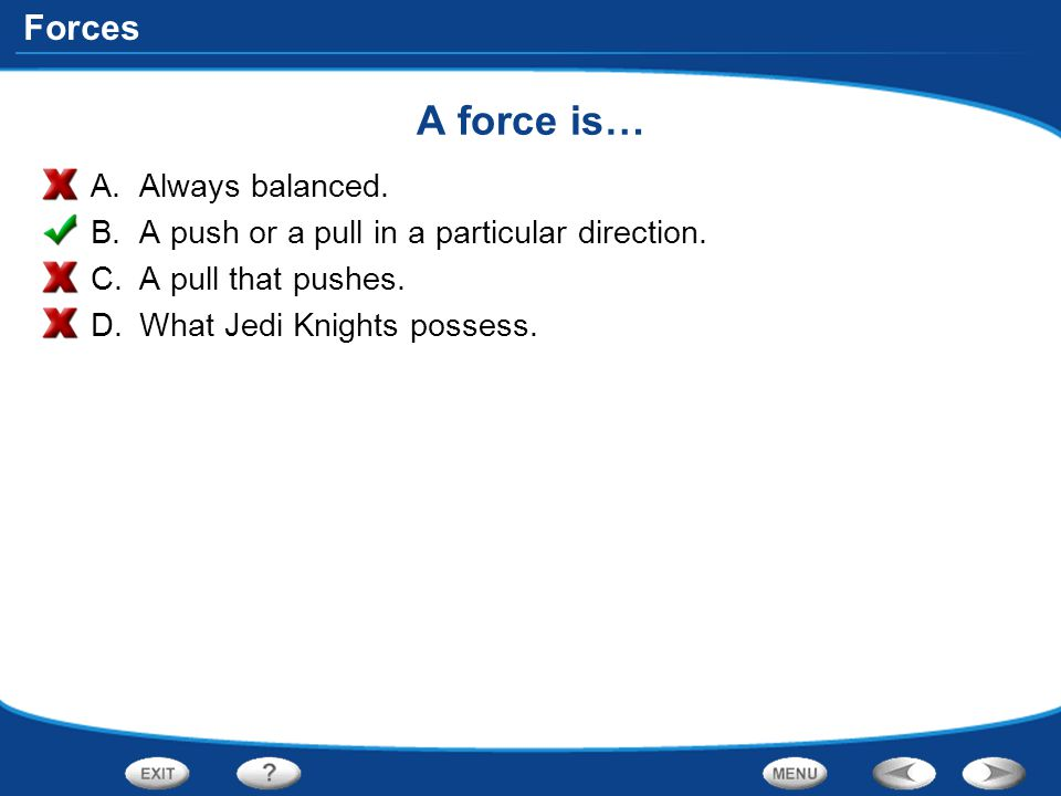 Forces A force is… A.Always balanced. B.A push or a pull in a particular direction. C.A pull that pushes. D.What Jedi Knights possess.