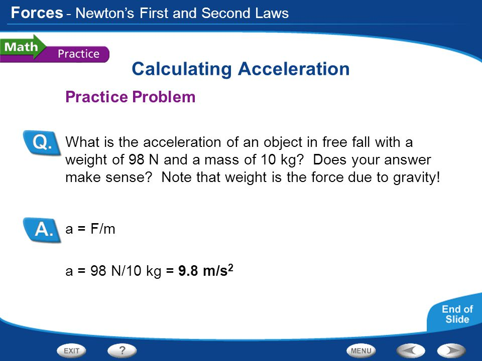 Forces Calculating Acceleration Practice Problem What is the acceleration of an object in free fall with a weight of 98 N and a mass of 10 kg? Does yo