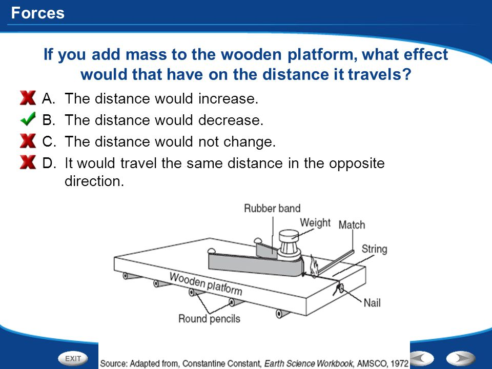 Forces If you add mass to the wooden platform, what effect would that have on the distance it travels? A.The distance would increase. B.The distance w