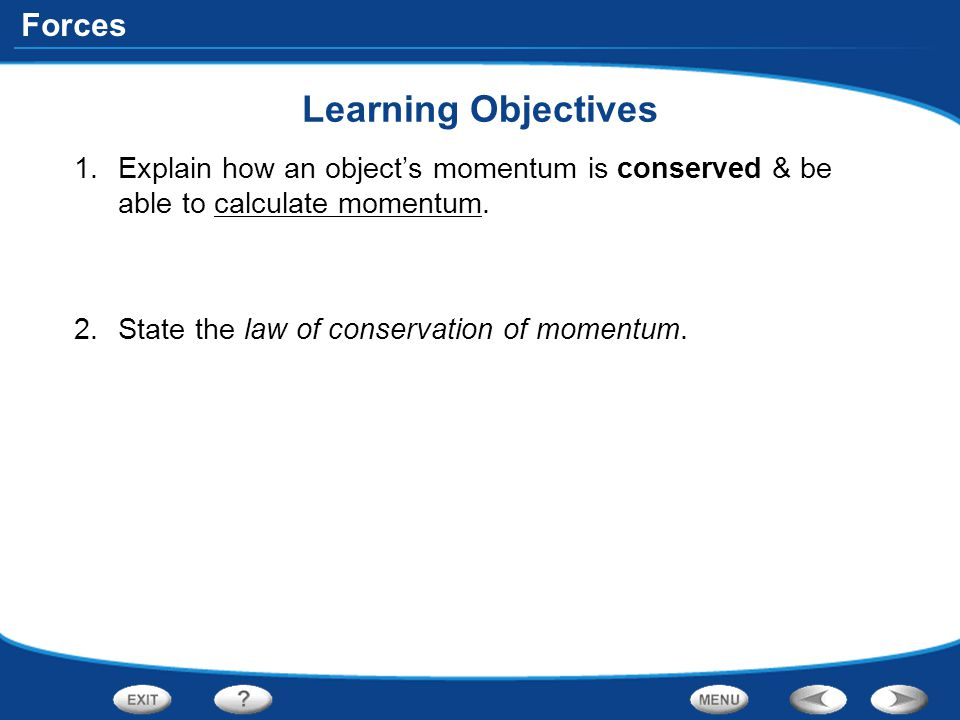 Forces Learning Objectives 1.Explain how an object's momentum is conserved & be able to calculate momentum. 2.State the law of conservation of momentu