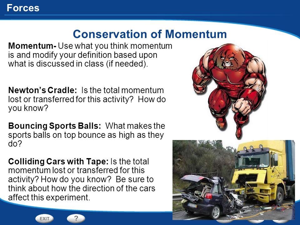 Forces Conservation of Momentum Momentum- Use what you think momentum is and modify your definition based upon what is discussed in class (if needed).