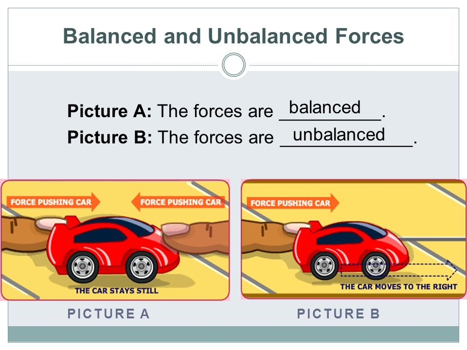 Balanced and Unbalanced Forces Picture A: The forces are __________.