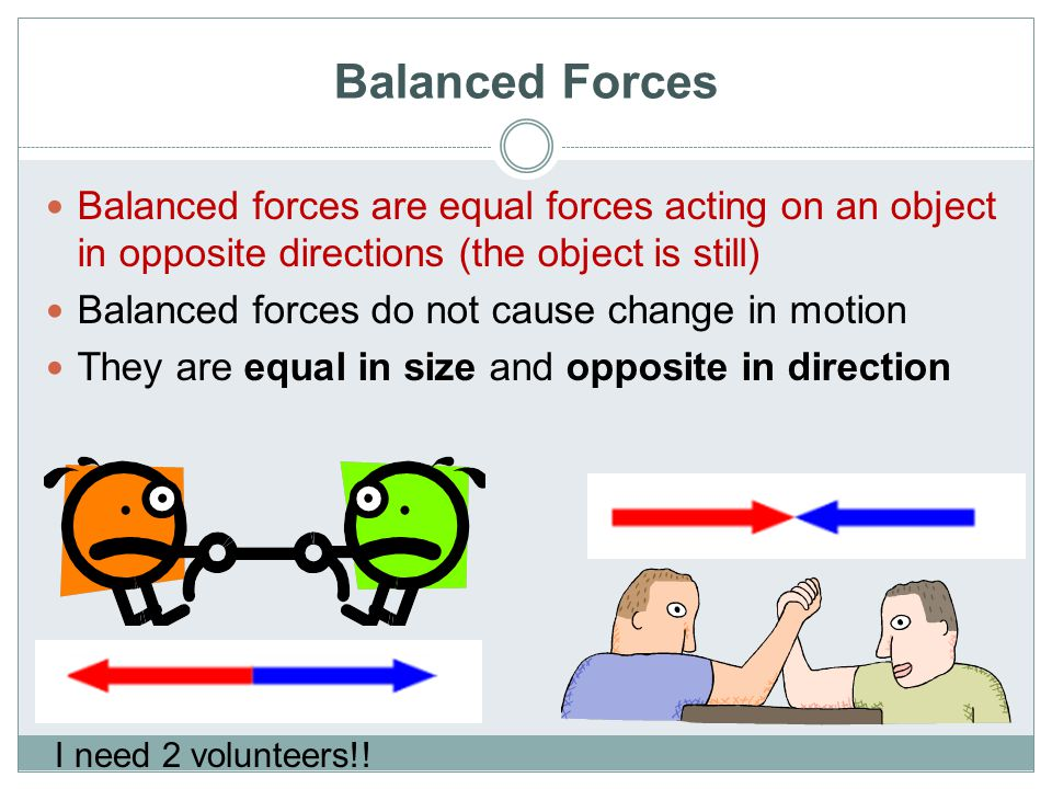 Balanced Forces Balanced forces are equal forces acting on an object in opposite directions (the object is still) Balanced forces do not cause change