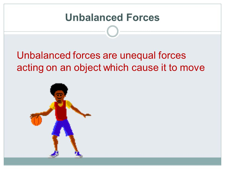 Unbalanced Forces An unbalanced force always causes a change in motion Also, when unbalanced forces act in opposite directions you can find the net force