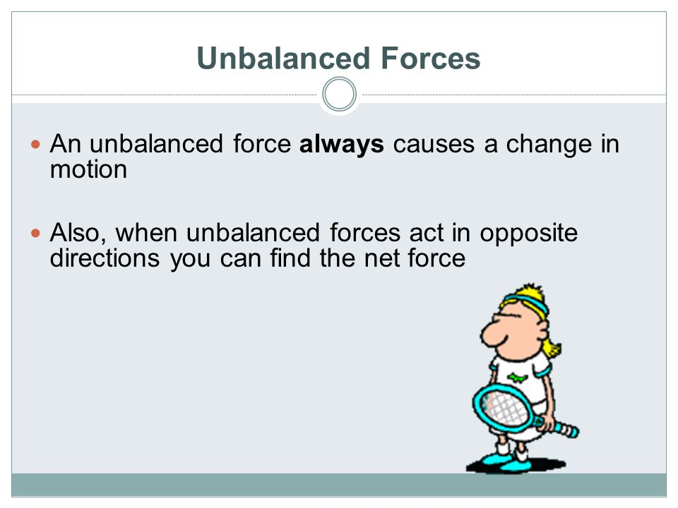 Unbalanced Forces An unbalanced force always causes a change in motion Also, when unbalanced forces act in opposite directions you can find the net fo